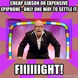 Harry Hill Fight - Cheap gibson or expensive Epiphone - only one way to settle it fiiiiiight!