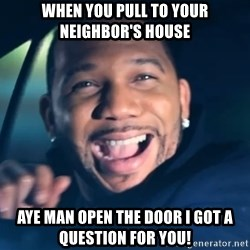 Black Guy From Friday - When you pull to your neighbor's house Aye man open the door i got a question for you!