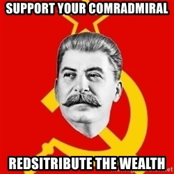 Stalin Says - Support your comradmIral RedsitrIbute the wealth