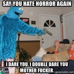 Bad Ass Cookie Monster - SAY you hate horror again I dare you. I double dare you mother fucker.