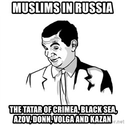 if you know what - Muslims in Russia   The Tatar of Crimea, Black Sea, Azov, Donn, Volga and Kazan