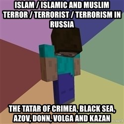 Depressed Minecraft Guy - Islam / Islamic and Muslim Terror / Terrorist / Terrorism in Russia   The Tatar of Crimea, Black Sea, Azov, Donn, Volga and Kazan