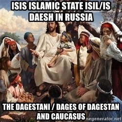 storytime jesus - ISIS Islamic State ISIL/IS Daesh in Russia  The Dagestani / Dages of Dagestan and Caucasus