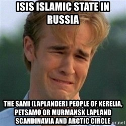 90s Problems - ISIS Islamic State in Russia  The Sami (Laplander) People of Kerelia, Petsamo or Murmansk Lapland Scandinavia and Arctic Circle