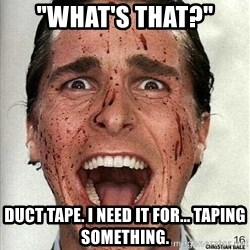 "american psycho - ""What's that?"" Duct tape. I need it for... taping something."