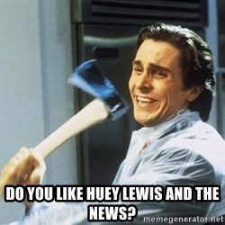 Patrick Bateman With Axe -  DO YOU LIKE HUEY LEWIS AND THE NEWS?
