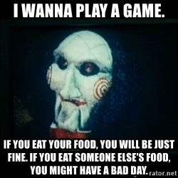 SAW - I wanna play a game - I wANNA PLAY A GAME.  IF YOU EAT YOUR FOOD, YOU WILL BE JUST FINE. iF YOU EAT SOMEONE ELSE'S FOOD, YOU MIGHT HAVE A BAD DAY.