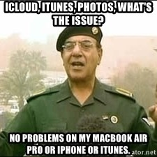Baghdad Bob - iCloud, iTunes, photos, what's the issue? No problems on my MacBook air pro or iPhone or iTunes.
