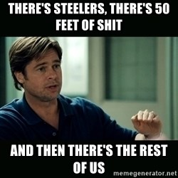 50 feet of Crap - There's Steelers, There's 50 Feet of Shit And then there's the rest of us