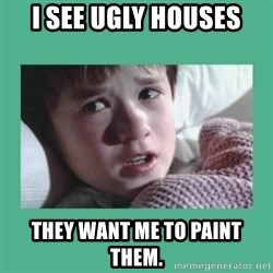 sixth sense - I see ugly houses they want me to paint them.