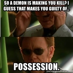 Csi - So a demon is making you kill? I guess that makes you guilty of... possession.