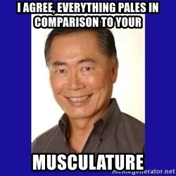 George Takei - I agree, everythIng pales in comparison to your Musculature