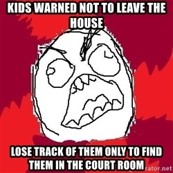 Rage FU - kids warned not to leave the house lose track of them only to find them in the court room