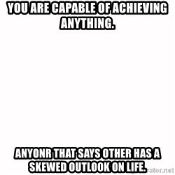 fondo blanco white background - You are capaBle of achieving anything. Anyonr that says other has a skewed outlook on life.