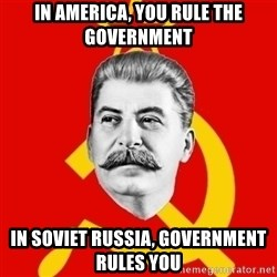 Stalin Says - In America, you RUle the government In soviet russia, government rules you