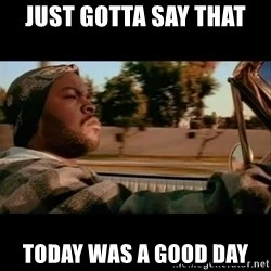 Ice Cube- Today was a Good day - Just gotta say that Today was a good day