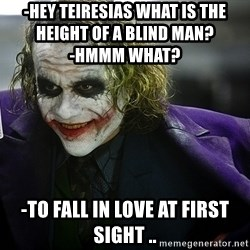 joker - -Hey Teiresias what is the height of a blind man?                                       -Hmmm What?  -TO FALL IN LOVE AT FIRST SIGHT ..