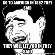 Laughing - Go to america in 1882 they said  they will let you in they said