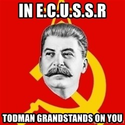 Stalin Says - In E.c.u.s.s.r Todman grandstands on you