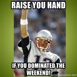tom brady - Raise you hand If you dominated the weekend!
