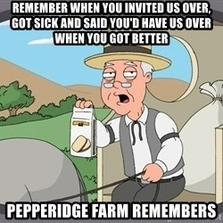 Pepperidge Farm Remembers Meme - Remember when you invited us over, got sick and said you'd have us over when you got better pepperidge farm remembers