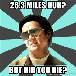 mr chow - 28.3 miles huh? But did you die?