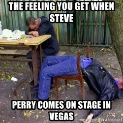 drunk - The feeling you get when Steve  Perry comes on stage in vegas