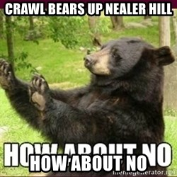 How about no bear - Crawl Bears Up NEALER hill How about NO