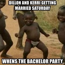 Black Kid - dillon and kerri getting married saturday whens the BACHELOR party