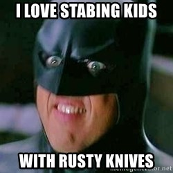 Goddamn Batman - i love stabing kids with rusty knives