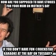 Drunk Charlie Sheen - how are you supposed to have stories for your mom on mother's day  if you don't have fun @rockstar karaoke at the bay on tuesday?