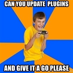 Annoying Gamer Kid - can you update  PLUGINS and give it a go please