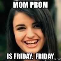 Friday Derp - Mom prom Is Friday,  Friday