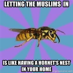 kyriarchy wasp - letting the muslims  in is like having a hornet's nest in your home