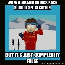 South Park Ski Instructor - when alabama brings back school segregation but it's just completely false