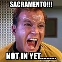 Screaming Captain Kirk - Sacramento!!! Not in yet..........