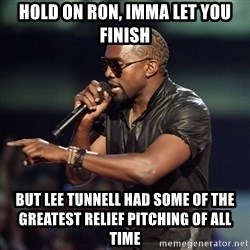 Kanye - Hold on ron, imma let you finish but lee tunnell had some of the greatest relief pitching of all time