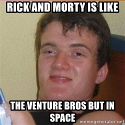 High 10 guy - rick and morty is like the venture bros but in space