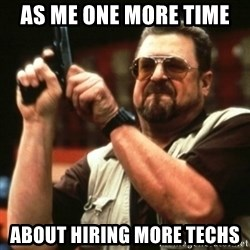 john goodman - As me one more time  about hiring more techs