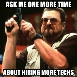 john goodman - ask me one more time about hiring more techs
