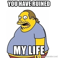 Comic Book Guy Worst Ever - you have ruined my life