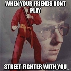 PTSD Karate Kyle - when your friends dont play  STREET FIGHTER WITH YOU