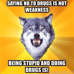 Courage Wolf - Saying no to drugs is not weakness being stupid and doing drugs is!