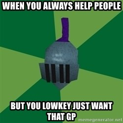 Runescape Advice - When you always help people But you LOWKEY just want that gp