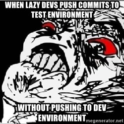 Omg Rage Face - When lazy devs push commits to TEST environment Without pushing to DEV Environment