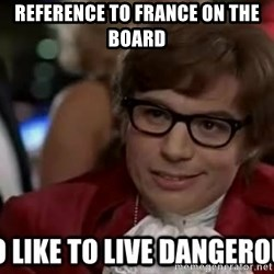 I too like to live dangerously - reference to France on the board