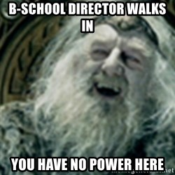 you have no power here - B-School director walks in You have no power here