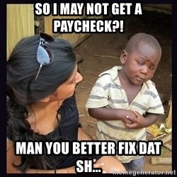 Skeptical third-world kid - So I may not get a paycheck?! Man you better fix dat sh...