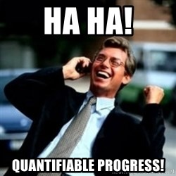 HaHa! Business! Guy! - HA HA! Quantifiable Progress!