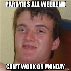 Stoner Guy - Partyies all weekend Can't work on monday